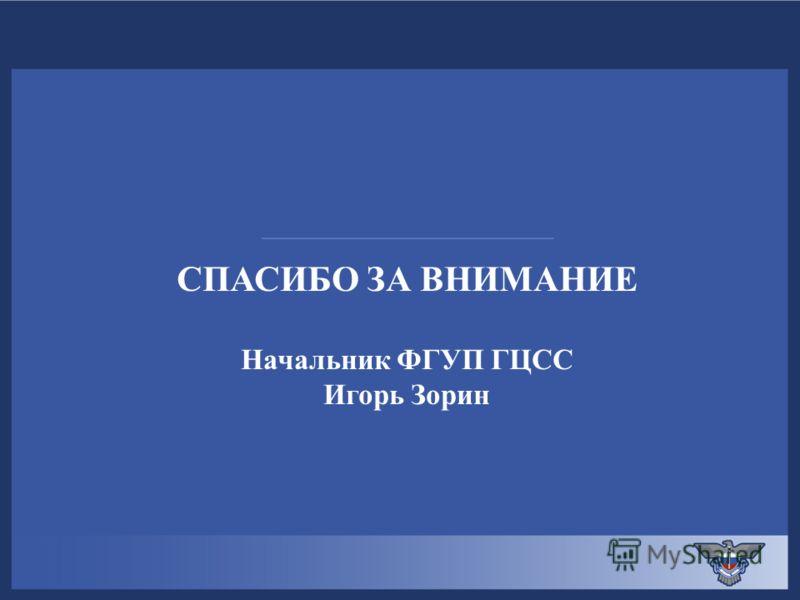 СПАСИБО ЗА ВНИМАНИЕ Начальник ФГУП ГЦСС Игорь Зорин