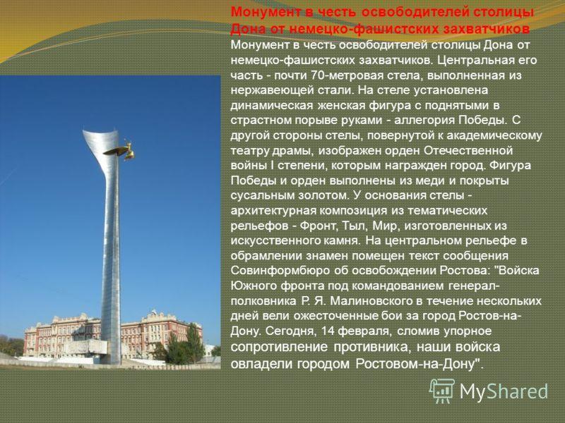 Монумент в честь освободителей столицы Дона от немецко-фашистских захватчиков Монумент в честь освободителей столицы Дона от немецко-фашистских захватчиков. Центральная его часть - почти 70-метровая стела, выполненная из нержавеющей стали. На стеле у