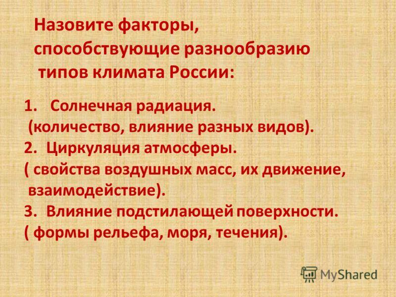 Назовите факторы, способствующие разнообразию типов климата России: 1. Солнечная радиация. (количество, влияние разных видов). 2.Циркуляция атмосферы. ( свойства воздушных масс, их движение, взаимодействие). 3.Влияние подстилающей поверхности. ( форм