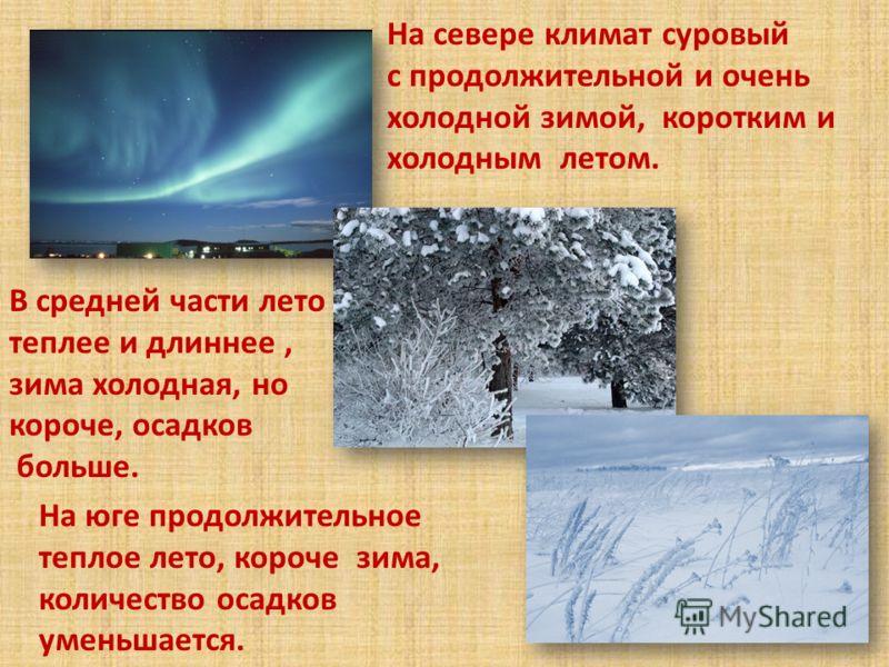 На севере климат суровый с продолжительной и очень холодной зимой, коротким и холодным летом. На юге продолжительное теплое лето, короче зима, количество осадков уменьшается. В средней части лето теплее и длиннее, зима холодная, но короче, осадков бо