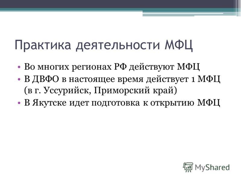 Практика деятельности МФЦ Во многих регионах РФ действуют МФЦ В ДВФО в настоящее время действует 1 МФЦ (в г. Уссурийск, Приморский край) В Якутске идет подготовка к открытию МФЦ