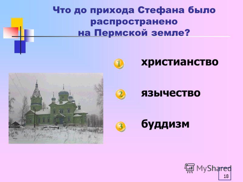 18 Что до прихода Стефана было распространено на Пермской земле? христианство язычество буддизм