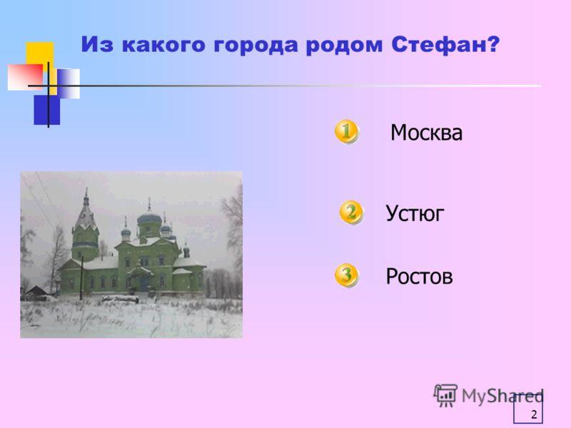 2 Москва Ростов Из какого города родом Стефан? Устюг