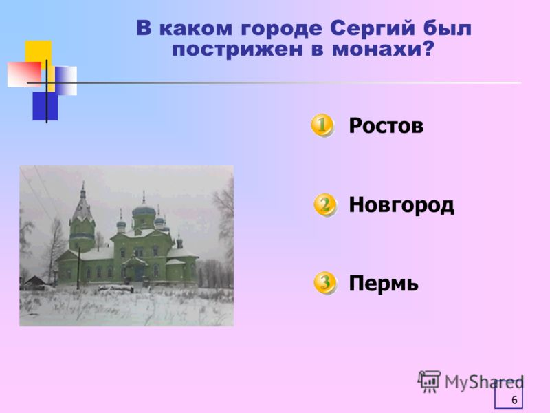 6 В каком городе Сергий был пострижен в монахи? Ростов Новгород Пермь