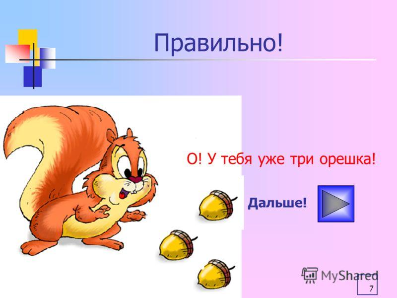 7 Правильно! О! У тебя уже три орешка! Дальше!