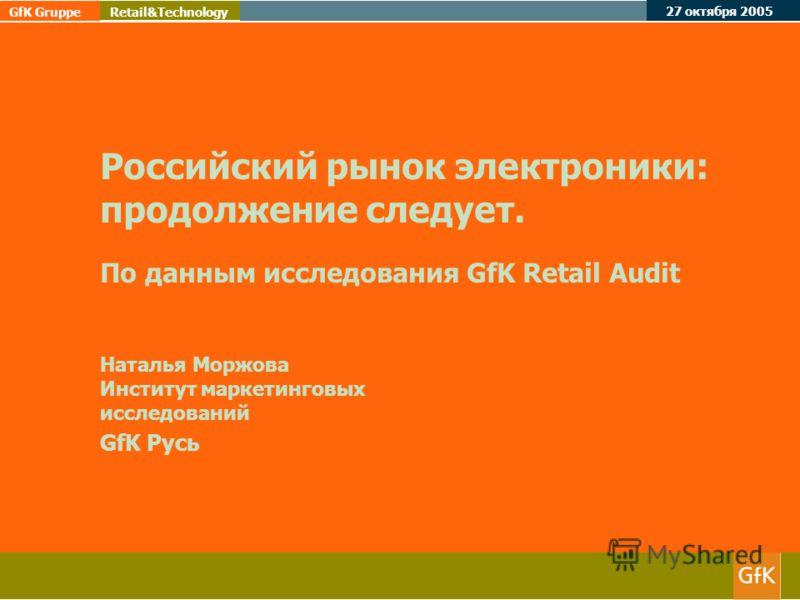 27 октября 2005 GfK Gruppe Retail&Technology Российский рынок электроники: продолжение следует. По данным исследования GfK Retail Audit Наталья Моржова Институт маркетинговых исследований GfK Русь