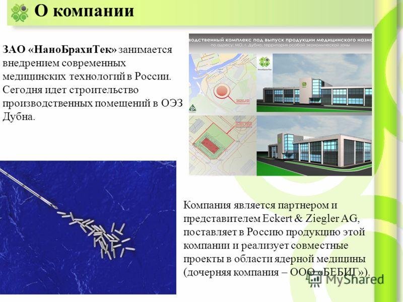 ЗАО «НаноБрахиТек» занимается внедрением современных медицинских технологий в России. Сегодня идет строительство производственных помещений в ОЭЗ Дубна. О компании Компания является партнером и представителем Eckert & Ziegler AG, поставляет в Россию