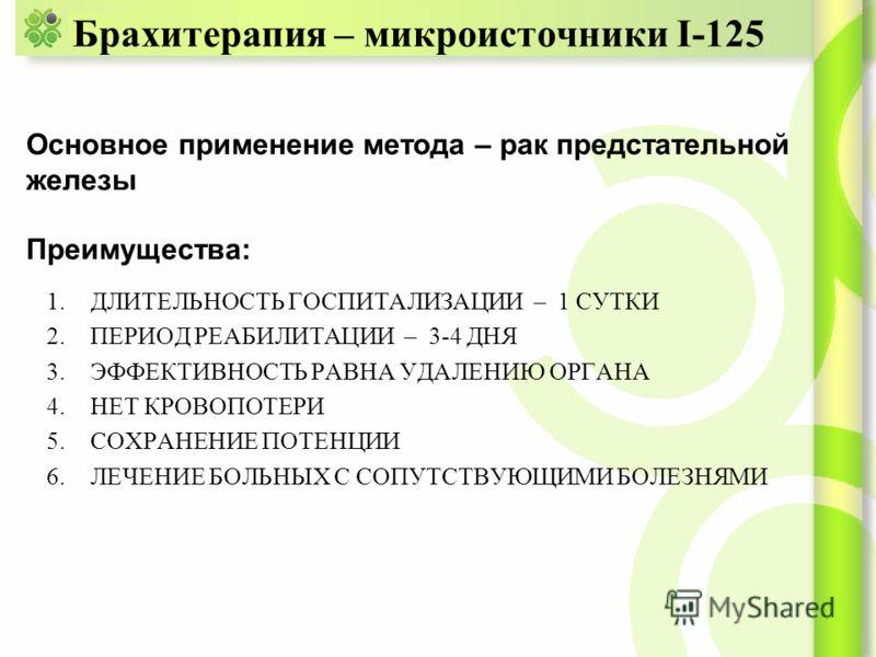 Брахитерапия – микроисточники I-125 1.ДЛИТЕЛЬНОСТЬ ГОСПИТАЛИЗАЦИИ – 1 СУТКИ 2.ПЕРИОД РЕАБИЛИТАЦИИ – 3-4 ДНЯ 3.ЭФФЕКТИВНОСТЬ РАВНА УДАЛЕНИЮ ОРГАНА 4.НЕТ КРОВОПОТЕРИ 5.СОХРАНЕНИЕ ПОТЕНЦИИ 6.ЛЕЧЕНИЕ БОЛЬНЫХ С СОПУТСТВУЮЩИМИ БОЛЕЗНЯМИ Основное применение