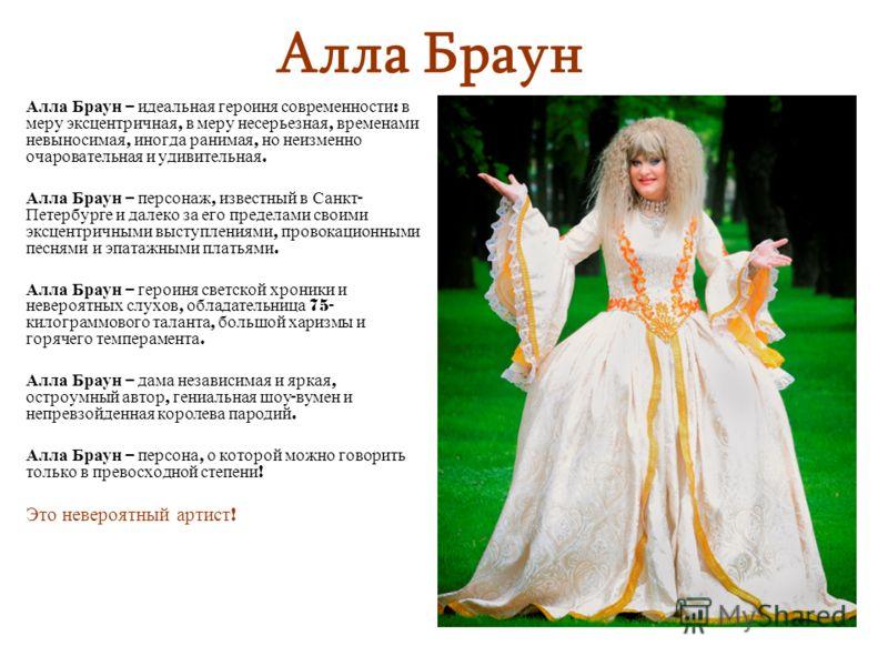 Алла Браун Алла Браун – идеальная героиня современности : в меру эксцентричная, в меру несерьезная, временами невыносимая, иногда ранимая, но неизменно очаровательная и удивительная. Алла Браун – персонаж, известный в Санкт - Петербурге и далеко за е