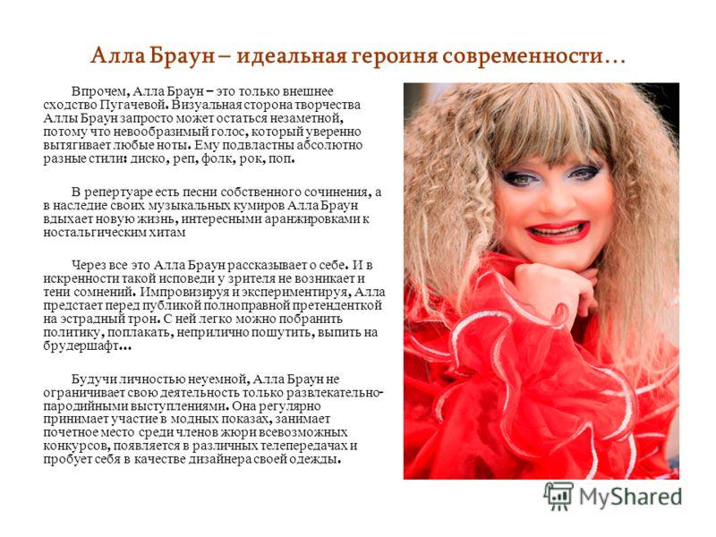 Алла Браун – идеальная героиня современности… Впрочем, Алла Браун – это только внешнее сходство Пугачевой. Визуальная сторона творчества Аллы Браун запросто может остаться незаметной, потому что невообразимый голос, который уверенно вытягивает любые