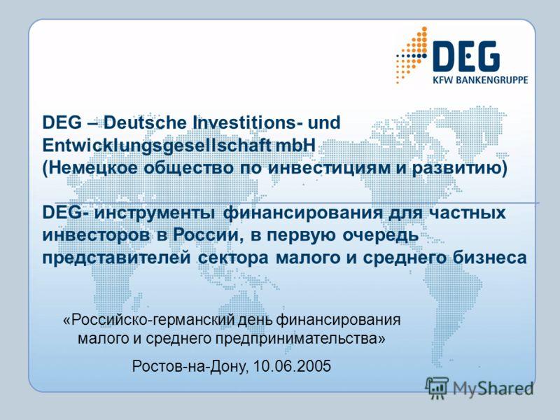 DEG – Deutsche Investitions- und Entwicklungsgesellschaft mbH (Немецкое общество по инвестициям и развитию) DEG- инструменты финансирования для частных инвесторов в России, в первую очередь представителей сектора малого и среднего бизнеса «Российско-