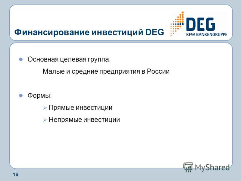 16 Финансирование инвестиций DEG Основная целевая группа: Малые и средние предприятия в России Формы: Прямые инвестиции Непрямые инвестиции