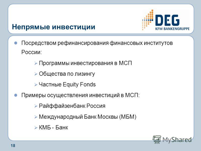 18 Непрямые инвестиции Посредством рефинансирования финансовых институтов России: Программы инвестирования в МСП Общества по лизингу Частные Equity Fonds Примеры осуществления инвестиций в МСП: Райффайзенбанк Россия Международный Банк Москвы (МБМ) КМ
