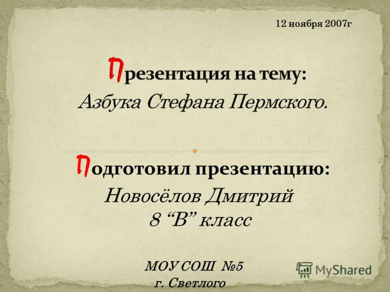 12 ноября 2007г П одготовил презентацию: Новосёлов Дмитрий 8 В класс МОУ СОШ 5 г. Светлого