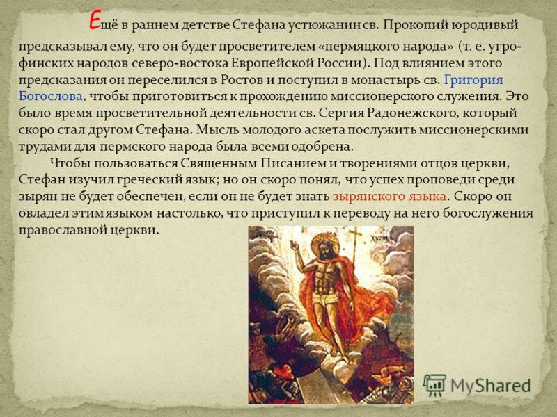 Е щё в раннем детстве Стефана устюжанин св. Прокопий юродивый предсказывал ему, что он будет просветителем «пермяцкого народа» (т. е. угро- финских народов северо-востока Европейской России). Под влиянием этого предсказания он переселился в Ростов и