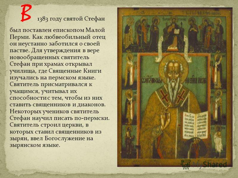 В 1383 году святой Стефан был поставлен епископом Малой Перми. Как любвеобильный отец он неустанно заботился о своей пастве. Для утверждения в вере новообращенных святитель Стефан при храмах открывал училища, где Священные Книги изучались на пермском