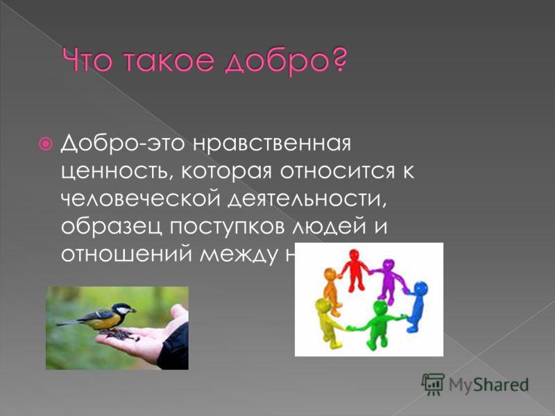 Добро-это нравственная ценность, которая относится к человеческой деятельности, образец поступков людей и отношений между ними.