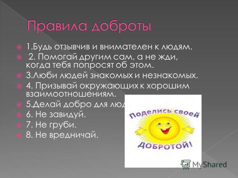1.Будь отзывчив и внимателен к людям. 2. Помогай другим сам, а не жди, когда тебя попросят об этом. 3.Люби людей знакомых и незнакомых. 4. Призывай окружающих к хорошим взаимоотношениям. 5.Делай добро для людей. 6. Не завидуй. 7. Не груби. 8. Не вред