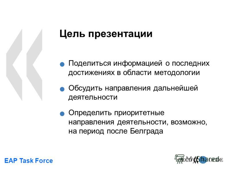EAP Task Force 3 Цель презентации Поделиться информацией о последних достижениях в области методологии Обсудить направления дальнейшей деятельности Определить приоритетные направления деятельности, возможно, на период после Белграда
