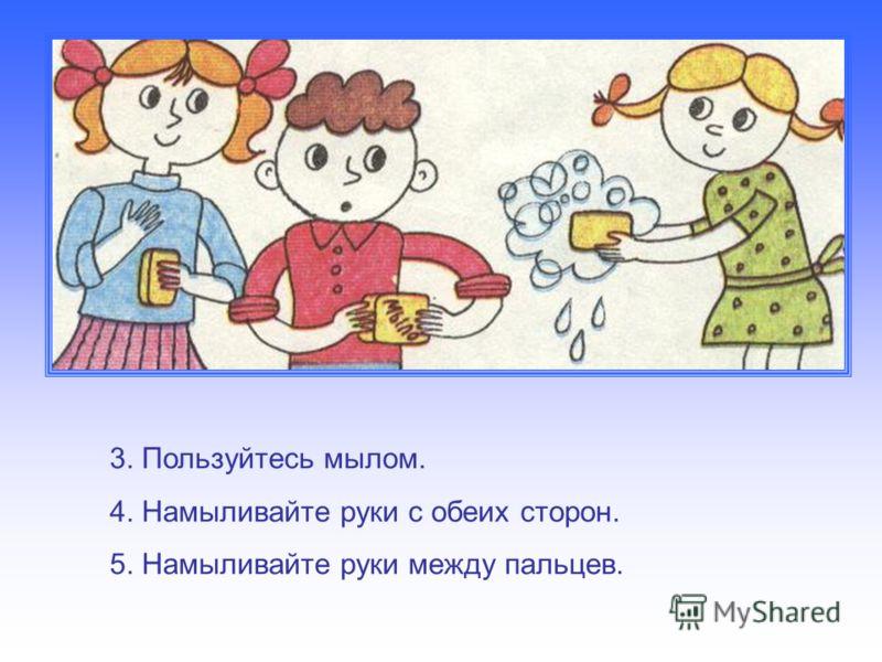 3. Пользуйтесь мылом. 4. Намыливайте руки с обеих сторон. 5. Намыливайте руки между пальцев.