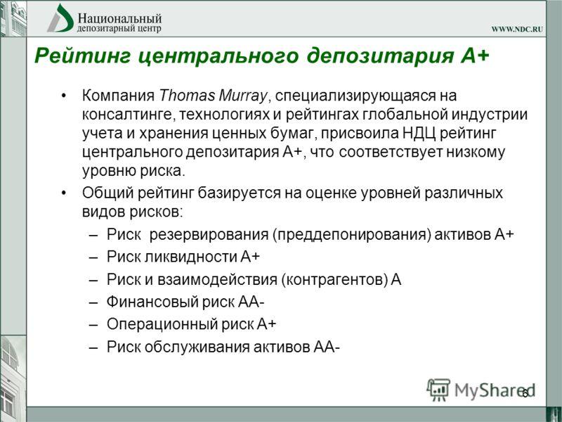 6 Рейтинг центрального депозитария А+ Компания Thomas Murray, специализирующаяся на консалтинге, технологиях и рейтингах глобальной индустрии учета и хранения ценных бумаг, присвоила НДЦ рейтинг центрального депозитария А+, что соответствует низкому