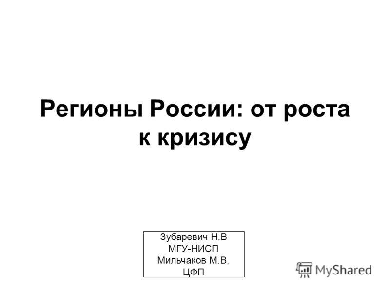 Регионы России: от роста к кризису Зубаревич Н.В МГУ-НИСП Мильчаков М.В. ЦФП