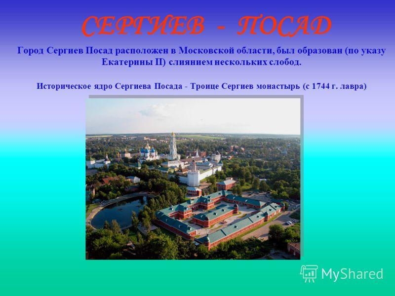 СЕРГИЕВ - ПОСАД Город Сергиев Посад расположен в Московской области, был образован (по указу Екатерины II) слиянием нескольких слобод. Историческое ядро Сергиева Посада - Троице Сергиев монастырь (с 1744 г. лавра)