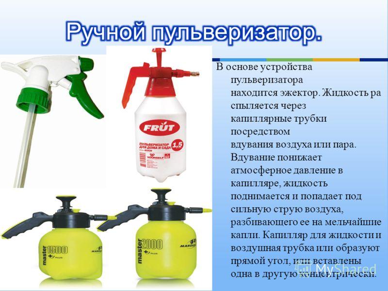 В основе устройства пульверизатора находится эжектор. Жидкость ра спыляется через капиллярные трубки посредством вдувания воздуха или пара. Вдувание понижает атмосферное давление в капилляре, жидкость поднимается и попадает под сильную струю воздуха,