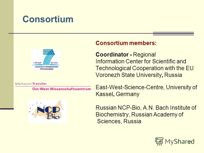21 Consortium Consortium members: Coordinator - Regional Information Center for Scientific and Technological Cooperation with the EU Voronezh State University, Russia East-West-Science-Centre, University of Kassel, Germany Russian NCP-Bio, A.N. Bach