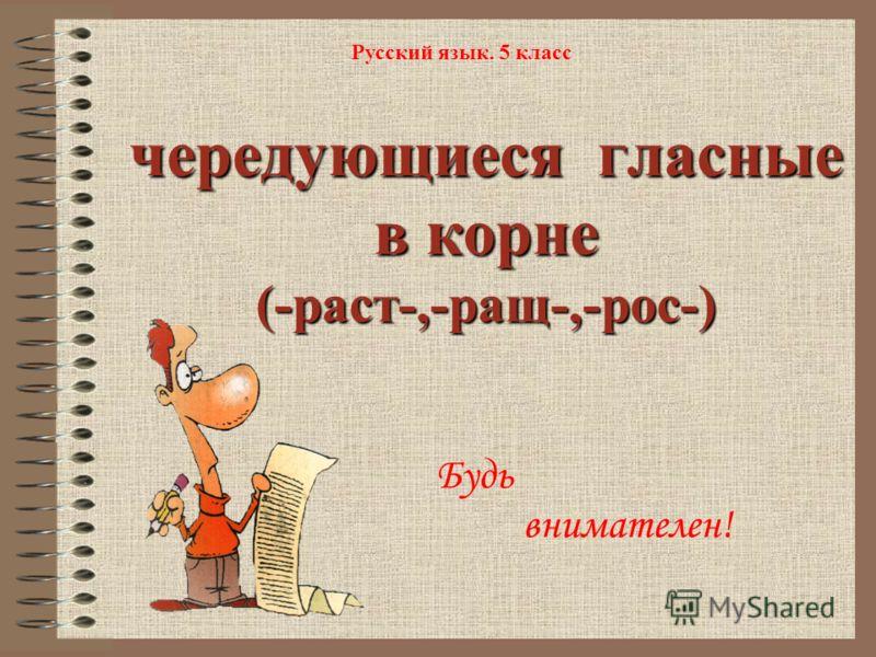 чередующиеся гласные в корне (-раст-,-ращ-,-рос-) Русский язык. 5 класс Будь внимателен!