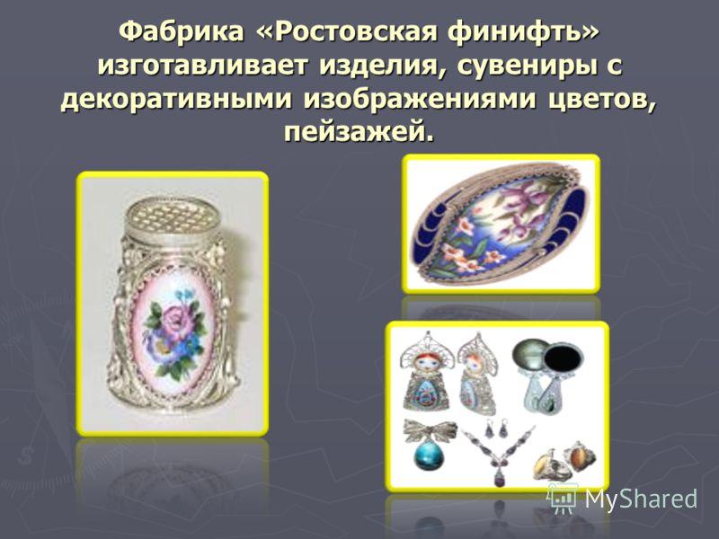 Фабрика «Ростовская финифть» изготавливает изделия, сувениры с декоративными изображениями цветов, пейзажей.