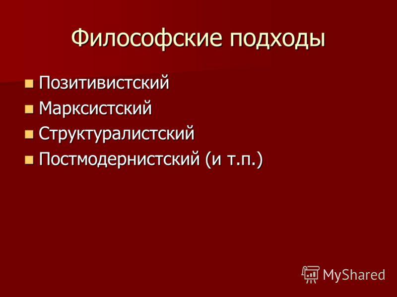 Философские подходы Позитивистский Позитивистский Марксистский Марксистский Структуралистский Структуралистский Постмодернистский (и т.п.) Постмодернистский (и т.п.)