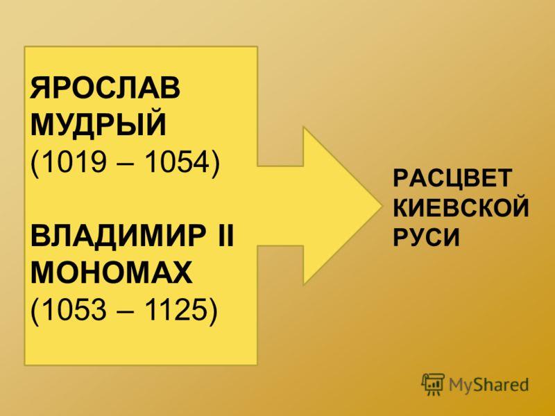 РАСЦВЕТ КИЕВСКОЙ РУСИ ЯРОСЛАВ МУДРЫЙ (1019 – 1054) ВЛАДИМИР II МОНОМАХ (1053 – 1125)