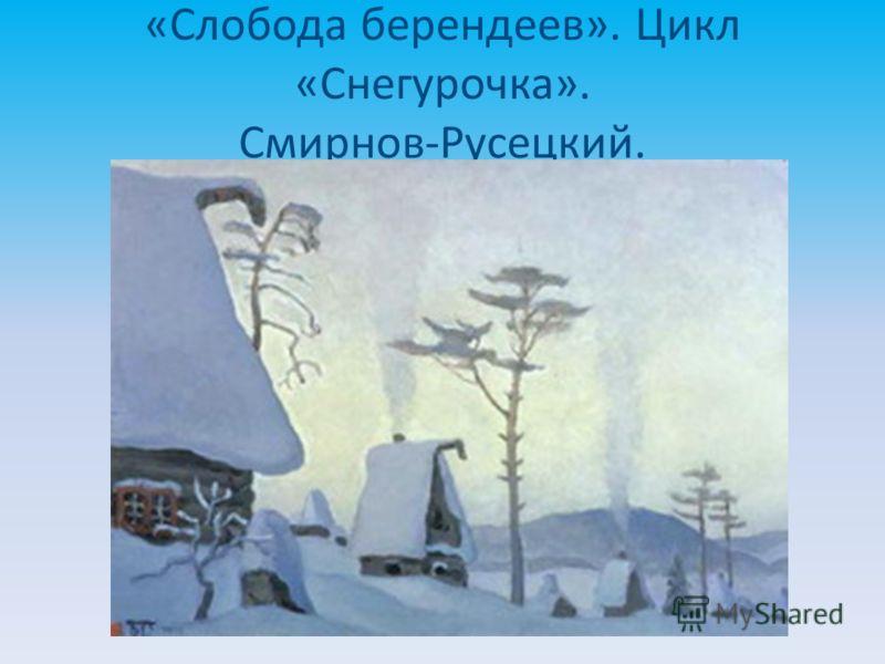 «Слобода берендеев». Цикл «Снегурочка». Смирнов-Русецкий.