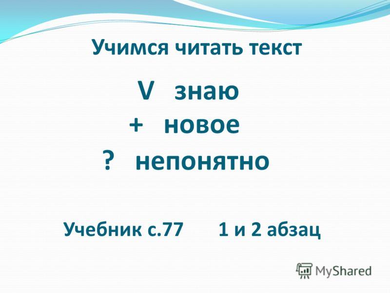 Учимся читать текст V знаю + новое ? непонятно Учебник с.77 1 и 2 абзац
