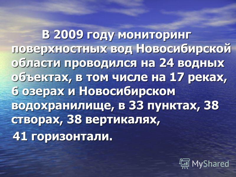 В 2009 году мониторинг поверхностных вод Новосибирской области проводился на 24 водных объектах, в том числе на 17 реках, 6 озерах и Новосибирском водохранилище, в 33 пунктах, 38 створах, 38 вертикалях, В 2009 году мониторинг поверхностных вод Новоси