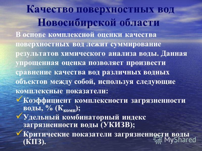 Качество поверхностных вод Новосибирской области В основе комплексной оценки качества поверхностных вод лежит суммирование результатов химического анализа воды. Данная упрощенная оценка позволяет произвести сравнение качества вод различных водных объ