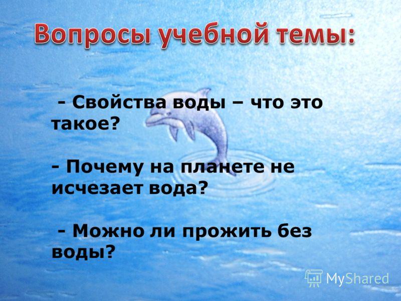 - Свойства воды – что это такое? - Почему на планете не исчезает вода? - Можно ли прожить без воды?