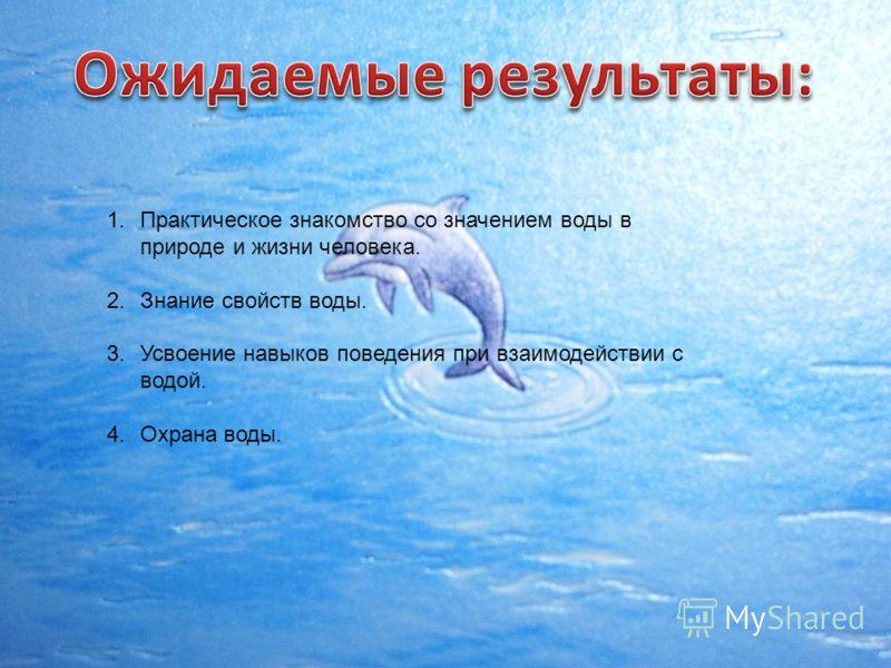 1.Практическое знакомство со значением воды в природе и жизни человека. 2.Знание свойств воды. 3.Усвоение навыков поведения при взаимодействии с водой. 4.Охрана воды.