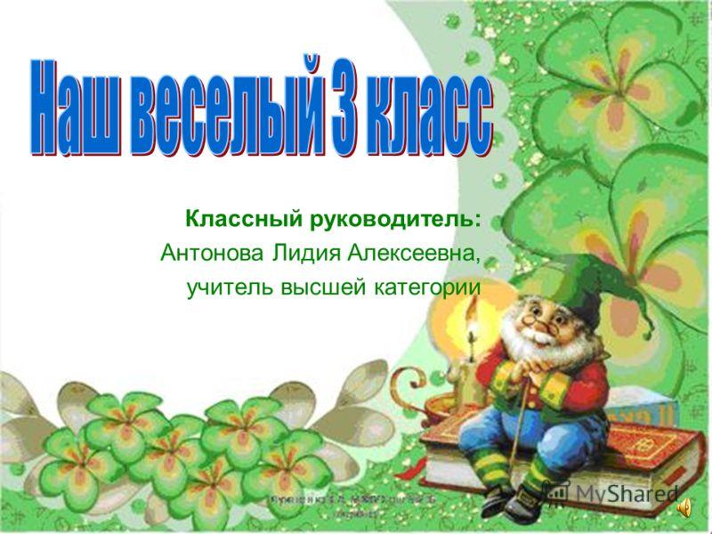 Классный руководитель: Антонова Лидия Алексеевна, учитель высшей категории