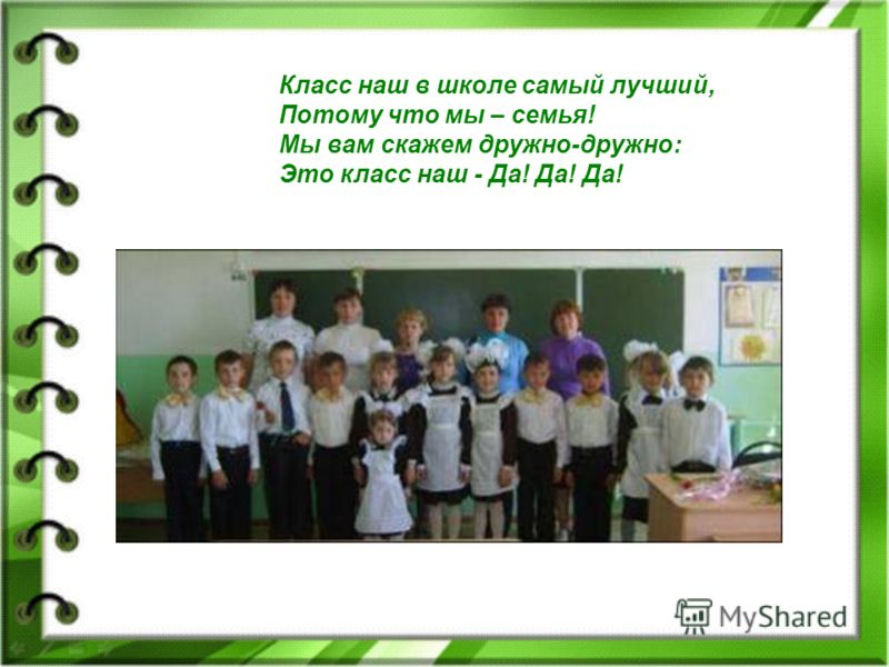 Класс наш в школе самый лучший, Потому что мы – семья! Мы вам скажем дружно-дружно: Это класс наш - Да! Да! Да!