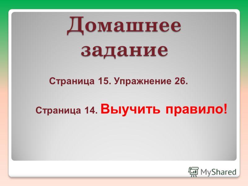 Домашнее задание Страница 15. Упражнение 26. Страница 14. Выучить правило!
