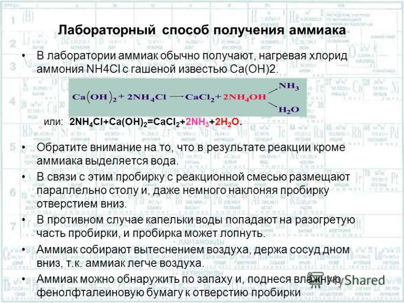 Лабораторный способ получения аммиака В лаборатории аммиак обычно получают, нагревая хлорид аммония NH4Cl с гашеной известью Ca(OH)2. Обратите внимание на то, что в результате реакции кроме аммиака выделяется вода. В связи с этим пробирку с реакционн