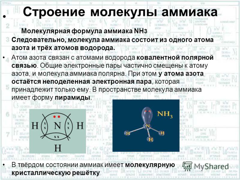 Строение молекулы аммиака Молекулярная формула аммиака NH 3 Следовательно, молекула аммиака состоит из одного атома азота и трёх атомов водорода. Атом азота связан с атомами водорода ковалентной полярной связью. Общие электронные пары частично смещен