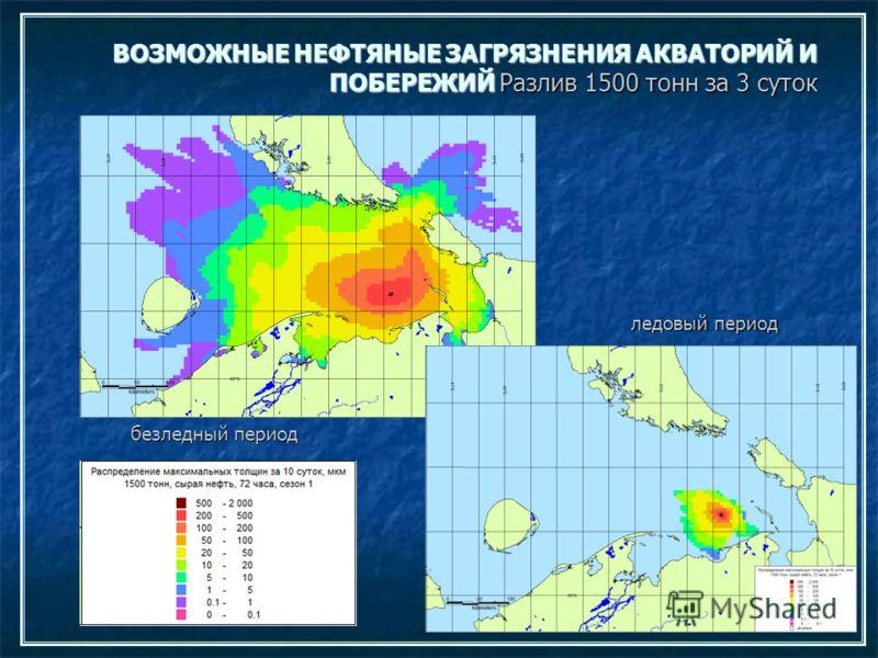 ВОЗМОЖНЫЕ НЕФТЯНЫЕ ЗАГРЯЗНЕНИЯ АКВАТОРИЙ И ПОБЕРЕЖИЙ Разлив 1500 тонн за 3 суток безледный период ледовый период