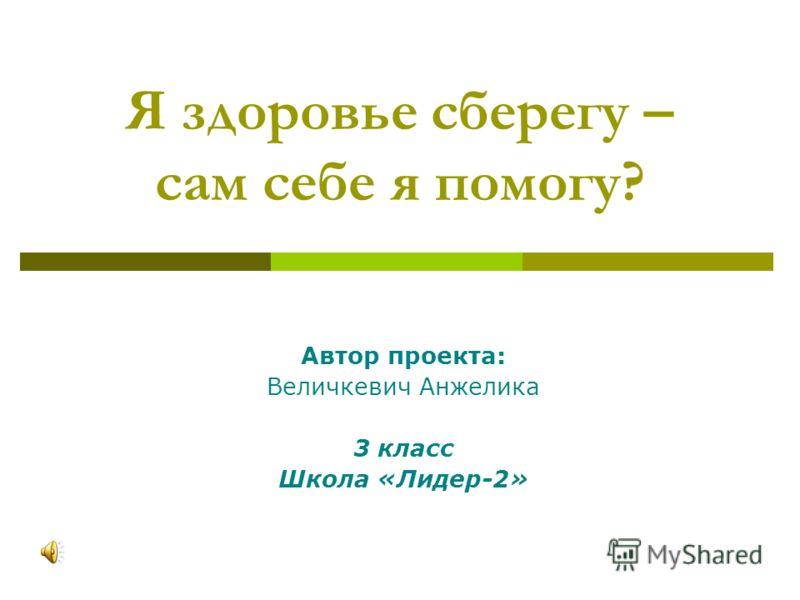 Я здоровье сберегу – сам себе я помогу? Автор проекта: Величкевич Анжелика 3 класс Школа «Лидер-2»
