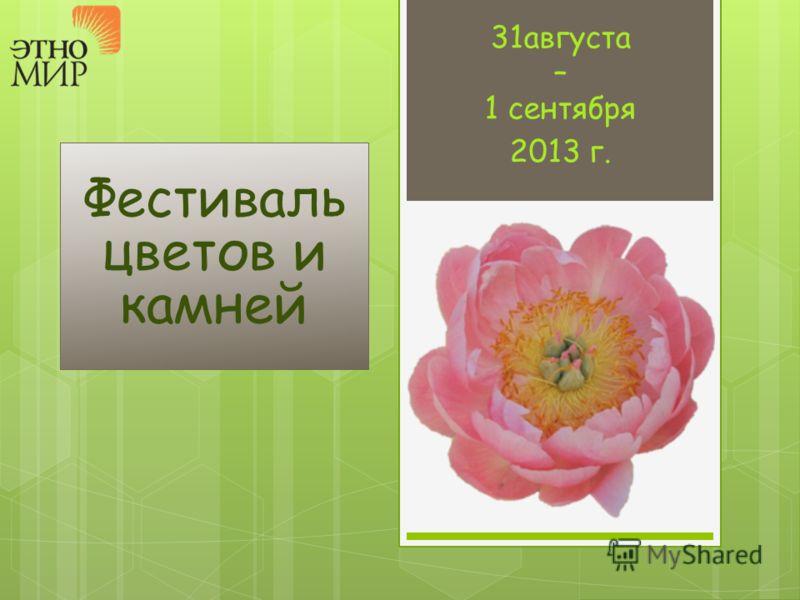 Фестиваль цветов и камней 31августа – 1 сентября 2013 г.