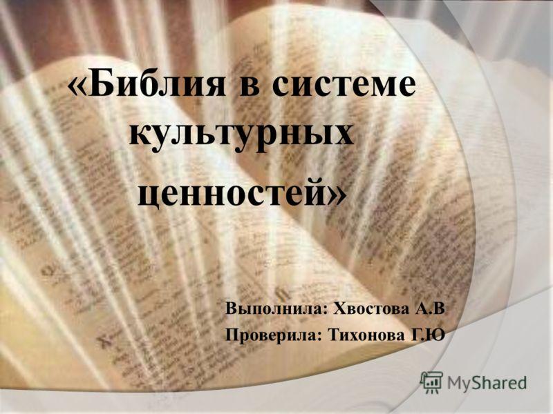 « Библия в системе культурных ценностей » Выполнила : Хвостова А. В Проверила : Тихонова Г. Ю