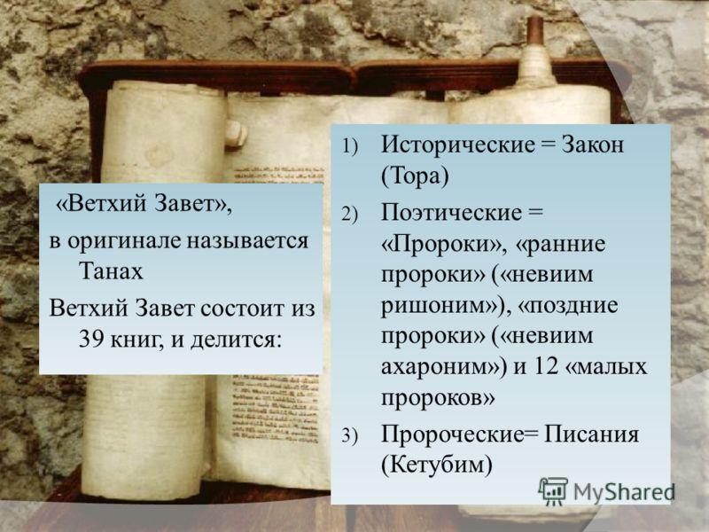 « Ветхий Завет », в оригинале называется Танах Ветхий Завет состоит из 39 книг, и делится : 1) Исторические = Закон ( Тора ) 2) Поэтические = « Пророки », « ранние пророки » (« невиим ришоним »), « поздние пророки » (« невиим ахароним ») и 12 « малых