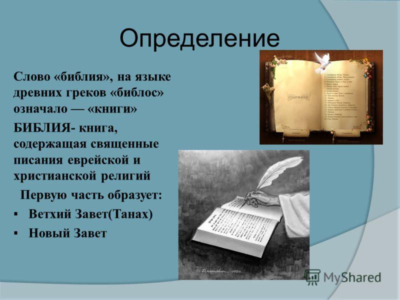 Определение Слово « библия », на языке древних греков « библос » означало « книги » БИБЛИЯ - книга, содержащая священные писания еврейской и христианской религий Первую часть образует : Ветхий Завет ( Танах ) Новый Завет